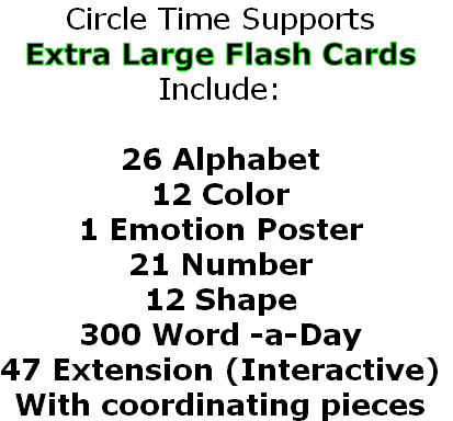 Circle Time Supports Extra Large Flash Cards Include:  26 Alphabet 12 Color 1 Emotion Poster 21 Number 12 Shape 300 Word -a-Day 47 Extension (Interactive) With coordinating pieces